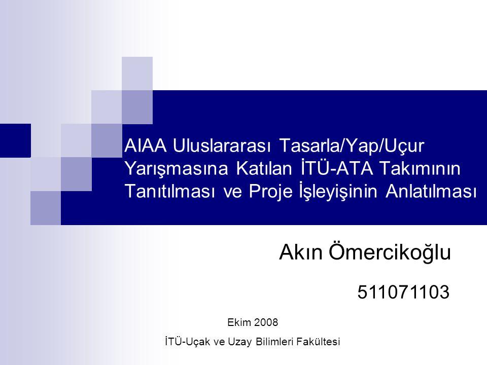 AIAA Uluslararası Tasarla/Yap/Uçur Yarışmasına Katılan İTÜ-ATA Takımının Tanıtılması ve Proje İşleyişinin Anlatılması Akın Ömercikoğlu 511071103 Ekim