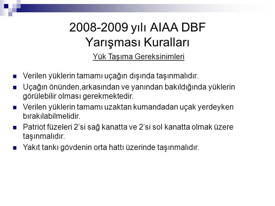 2008-2009 yılı AIAA DBF Yarışması Kuralları Yük Taşıma Gereksinimleri Verilen yüklerin tamamı uçağın dışında taşınmalıdır. Uçağın önünden,arkasından v
