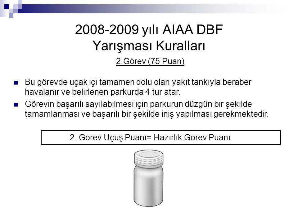 2008-2009 yılı AIAA DBF Yarışması Kuralları 2.Görev (75 Puan) Bu görevde uçak içi tamamen dolu olan yakıt tankıyla beraber havalanır ve belirlenen par