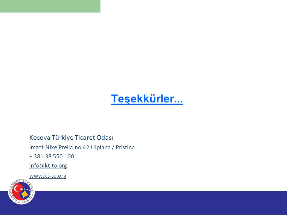 Teşekkürler... Kosova Türkiye Ticaret Odası İmzot Nike Prella no 42 Ulpiana / Pristina + 381 38 550 100 info@kt-to.org www.kt-to.org