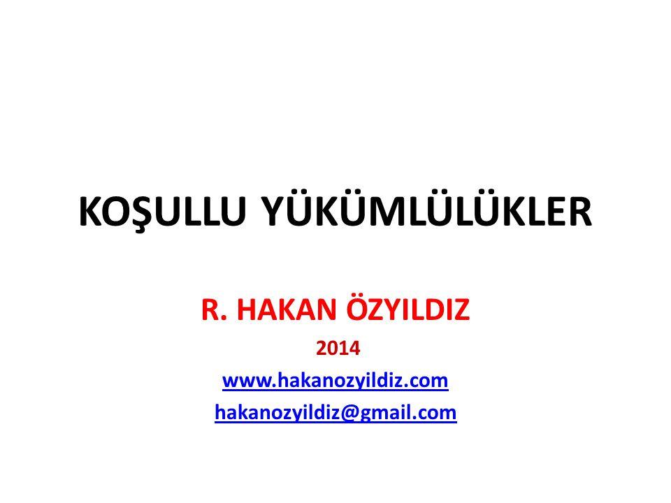 KOŞULLU YÜKÜMLÜLÜKLER R. HAKAN ÖZYILDIZ 2014 www.hakanozyildiz.com hakanozyildiz@gmail.com