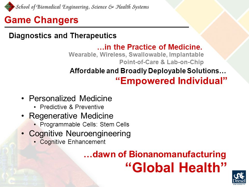 Game Changers Wearable, Wireless, Swallowable, Implantable Point-of-Care & Lab-on-Chip Diagnostics and Therapeutics Personalized Medicine Predictive & Preventive Regenerative Medicine Programmable Cells: Stem Cells Cognitive Neuroengineering Cognitive Enhancement …dawn of Bionanomanufacturing …in the Practice of Medicine.