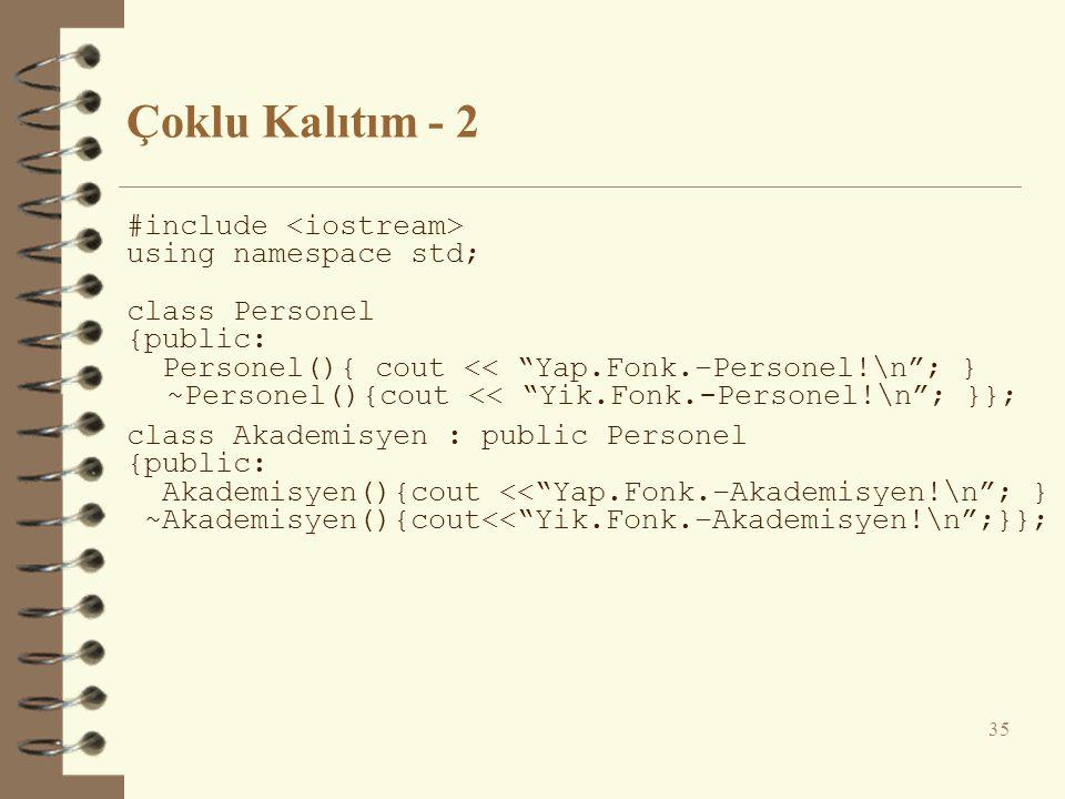 Çoklu Kalıtım - 2 #include using namespace std; class Personel {public: Personel(){ cout << Yap.Fonk.–Personel!\n ; } ~Personel(){cout << Yik.Fonk.-Personel!\n ; }}; class Akademisyen : public Personel {public: Akademisyen(){cout << Yap.Fonk.–Akademisyen!\n ; } ~Akademisyen(){cout<< Yik.Fonk.–Akademisyen!\n ;}}; 35