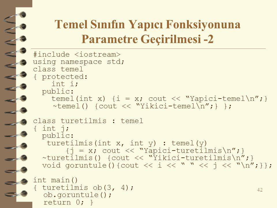 Temel Sınıfın Yapıcı Fonksiyonuna Parametre Geçirilmesi -2 #include using namespace std; class temel { protected: int i; public: temel(int x) {i = x; cout << Yapici-temel\n ;} ~temel() {cout << Yikici-temel\n ;} }; class turetilmis : temel { int j; public: turetilmis(int x, int y) : temel(y) {j = x; cout << Yapici-turetilmis\n ;} ~turetilmis() {cout << Yikici-turetilmis\n ;} void goruntule(){cout << i << << j << \n ;}}; int main() { turetilmis ob(3, 4); ob.goruntule(); return 0; } 42