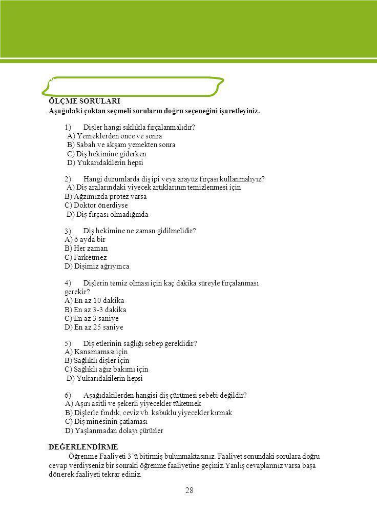 ÖLÇME VE DEĞERLENDİRME ÖLÇME SORULARI Aşağıdaki çoktan seçmeli soruların doğru seçeneğini işaretleyiniz. 1) Dişler hangi sıklıkla fırçalanmalıdır? A)