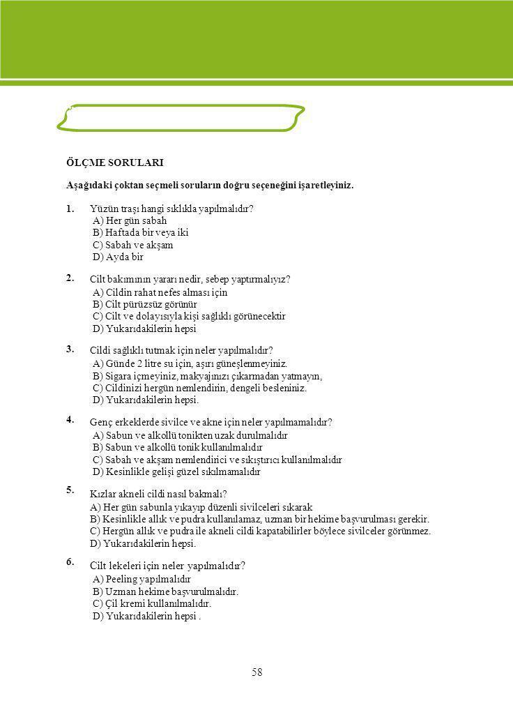 ÖLÇME VE DEĞERLENDİRME ÖLÇME SORULARI Aşağıdaki çoktan seçmeli soruların doğru seçeneğini işaretleyiniz. 1. 2. 3. 4. 5. 6. Yüzün traşı hangi sıklıkla
