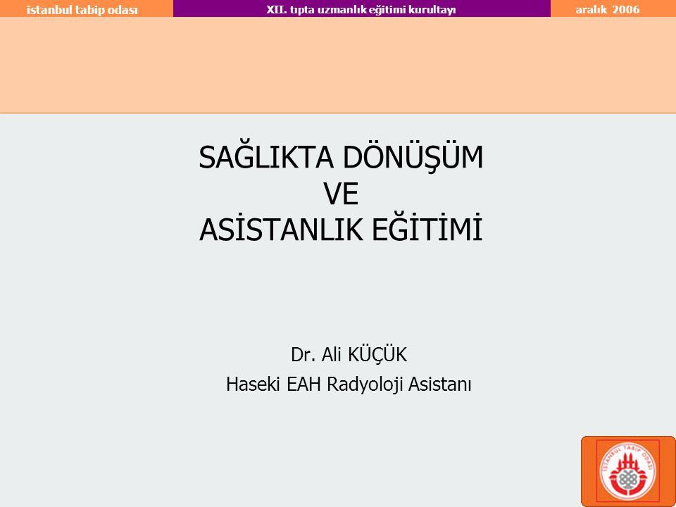 aralık 2006 istanbul tabip odası XII. tıpta uzmanlık eğitimi kurultayı SAĞLIKTA DÖNÜŞÜM VE ASİSTANLIK EĞİTİMİ Dr. Ali KÜÇÜK Haseki EAH Radyoloji Asist