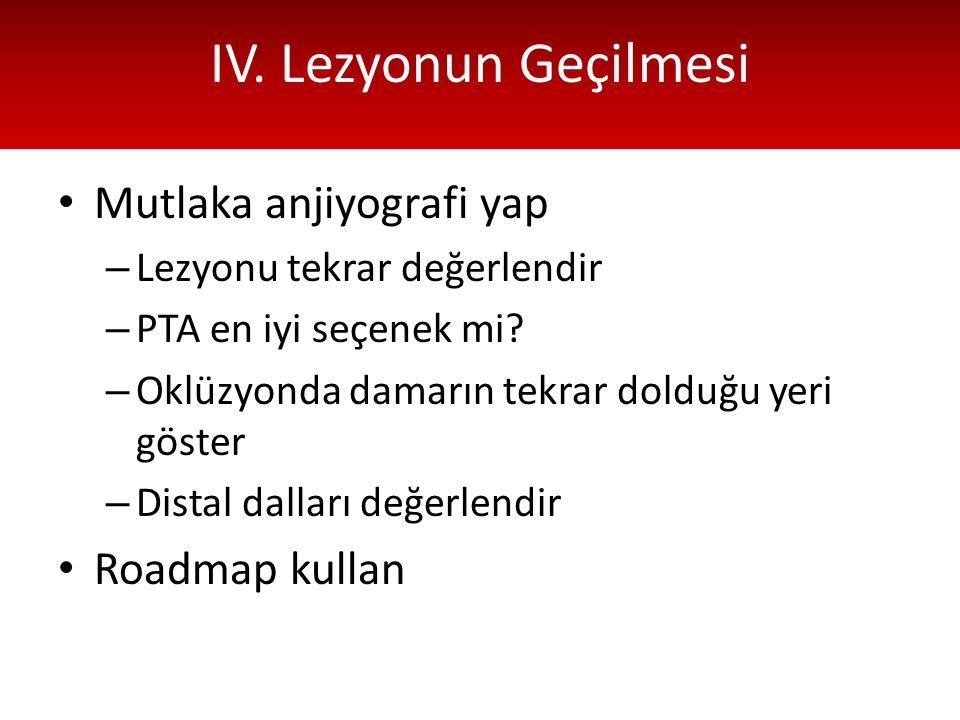 IV. Lezyonun Geçilmesi Mutlaka anjiyografi yap – Lezyonu tekrar değerlendir – PTA en iyi seçenek mi? – Oklüzyonda damarın tekrar dolduğu yeri göster –