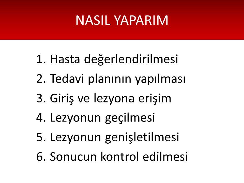 NASIL YAPARIM 1.Hasta değerlendirilmesi 2.Tedavi planının yapılması 3.Giriş ve lezyona erişim 4.Lezyonun geçilmesi 5.Lezyonun genişletilmesi 6.Sonucun kontrol edilmesi