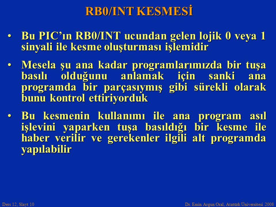 Dr. Emin Argun Oral, Atatürk Üniversitesi 2008 Ders 12, Slayt 10 RB0/INT KESMESİ Bu PIC'ın RB0/INT ucundan gelen lojik 0 veya 1 sinyali ile kesme oluş