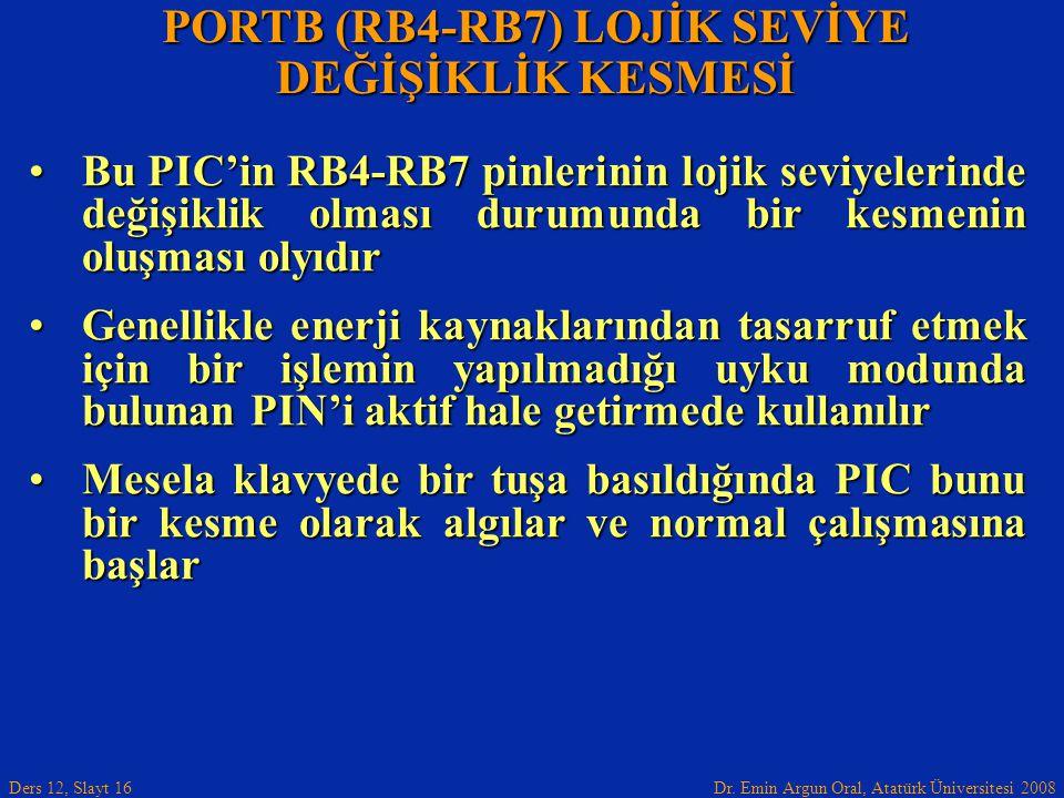 Dr. Emin Argun Oral, Atatürk Üniversitesi 2008 Ders 12, Slayt 16 PORTB (RB4-RB7) LOJİK SEVİYE DEĞİŞİKLİK KESMESİ Bu PIC'in RB4-RB7 pinlerinin lojik se
