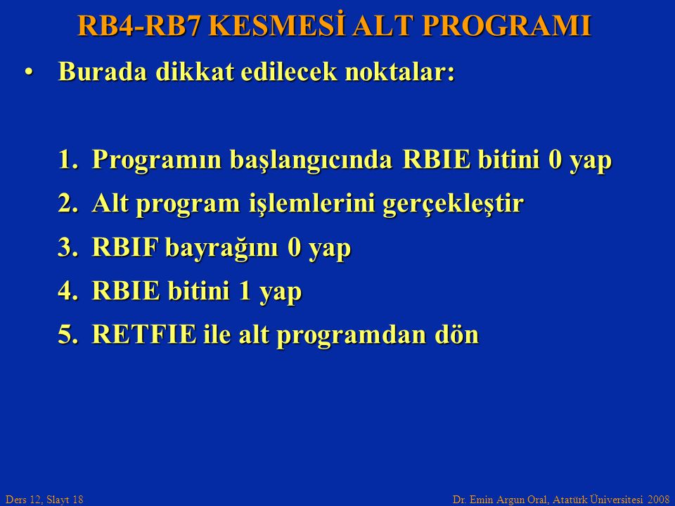 Dr. Emin Argun Oral, Atatürk Üniversitesi 2008 Ders 12, Slayt 18 RB4-RB7 KESMESİ ALT PROGRAMI Burada dikkat edilecek noktalar:Burada dikkat edilecek n