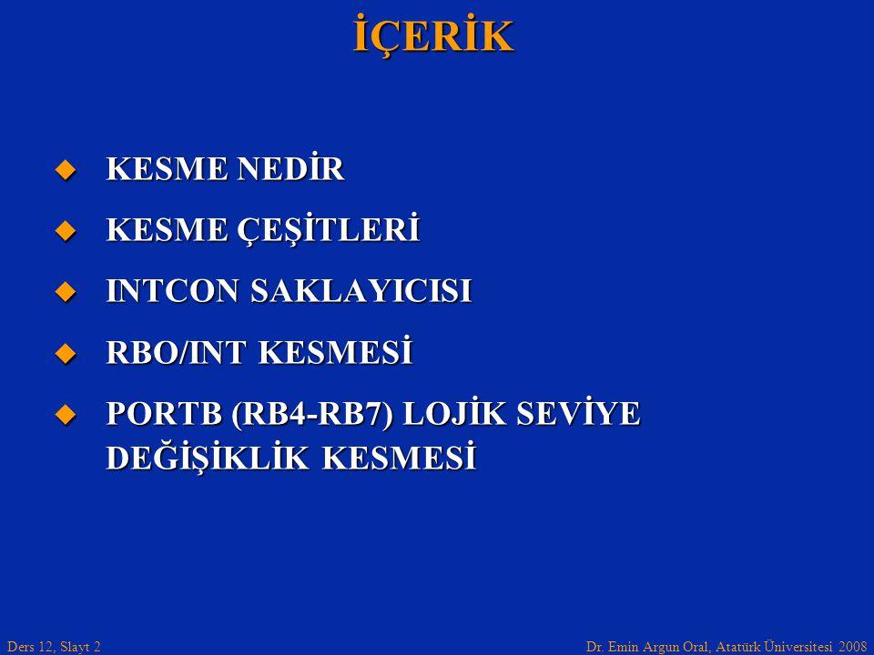 Dr. Emin Argun Oral, Atatürk Üniversitesi 2008 Ders 12, Slayt 2İÇERİK  KESME NEDİR  KESME ÇEŞİTLERİ  INTCON SAKLAYICISI  RBO/INT KESMESİ  PORTB (