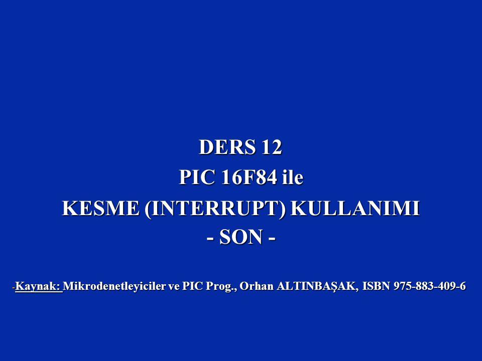 DERS 12 PIC 16F84 ile KESME (INTERRUPT) KULLANIMI - SON - - Kaynak: Mikrodenetleyiciler ve PIC Prog., Orhan ALTINBAŞAK, ISBN 975-883-409-6