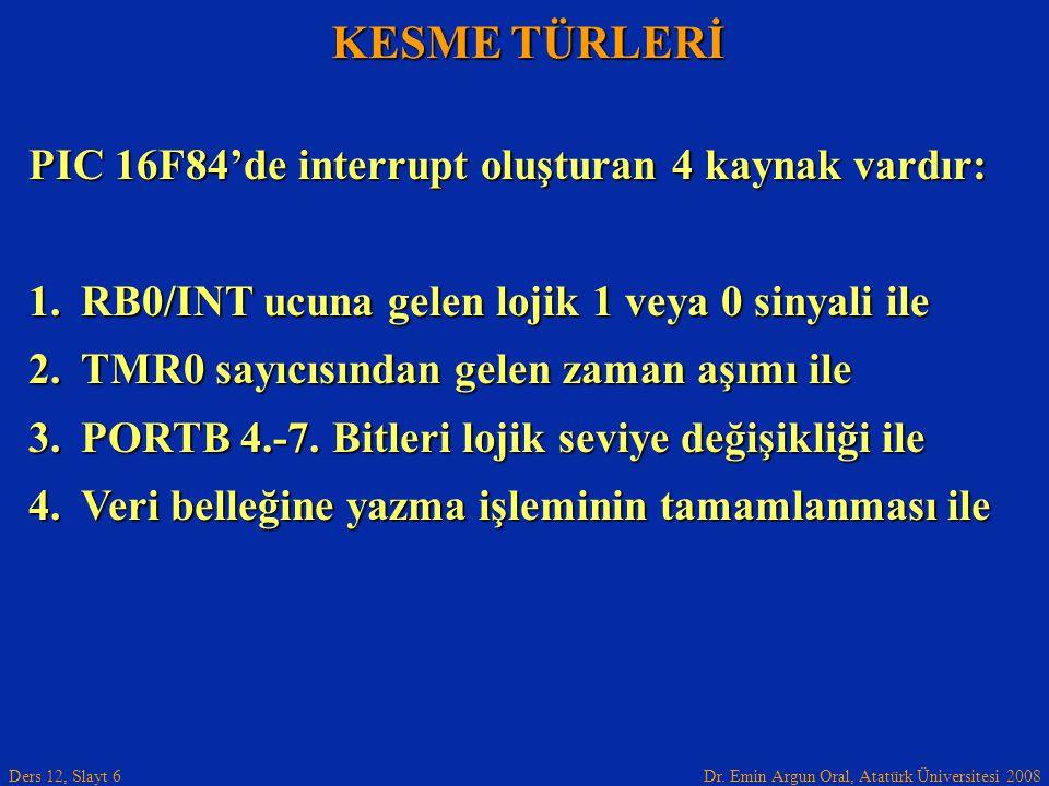 Dr. Emin Argun Oral, Atatürk Üniversitesi 2008 Ders 12, Slayt 6 KESME TÜRLERİ PIC 16F84'de interrupt oluşturan 4 kaynak vardır: 1.RB0/INT ucuna gelen
