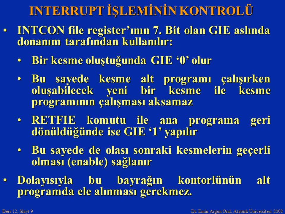 Dr. Emin Argun Oral, Atatürk Üniversitesi 2008 Ders 12, Slayt 9 INTERRUPT İŞLEMİNİN KONTROLÜ INTCON file register'ının 7. Bit olan GIE aslında donanım
