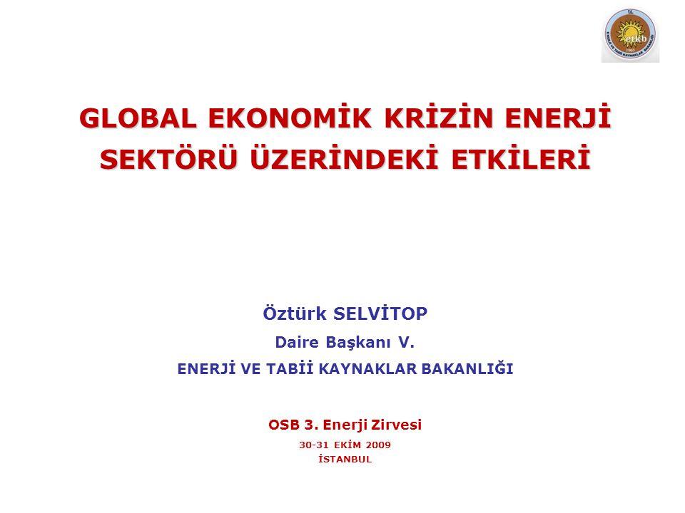GLOBAL EKONOMİK KRİZİN ENERJİ SEKTÖRÜ ÜZERİNDEKİ ETKİLERİ Öztürk SELVİTOP Daire Başkanı V. ENERJİ VE TABİİ KAYNAKLAR BAKANLIĞI OSB 3. Enerji Zirvesi 3