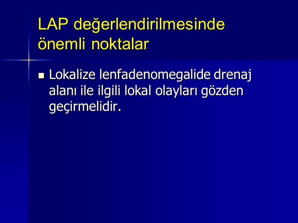LAP değerlendirilmesinde önemli noktalar Lokalize lenfadenomegalide drenaj alanı ile ilgili lokal olayları gözden geçirmelidir. Lokalize lenfadenomega