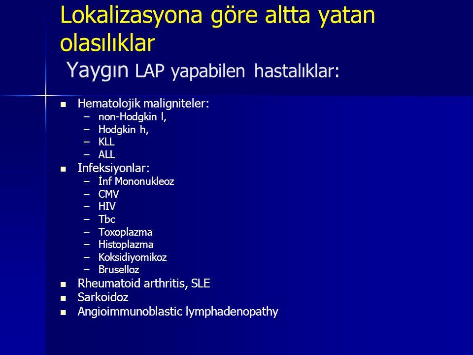 Lokalizasyona göre altta yatan olasılıklar Yaygın LAP yapabilen hastalıklar: Hematolojik maligniteler: – –non-Hodgkin l, – –Hodgkin h, – –KLL – –ALL I