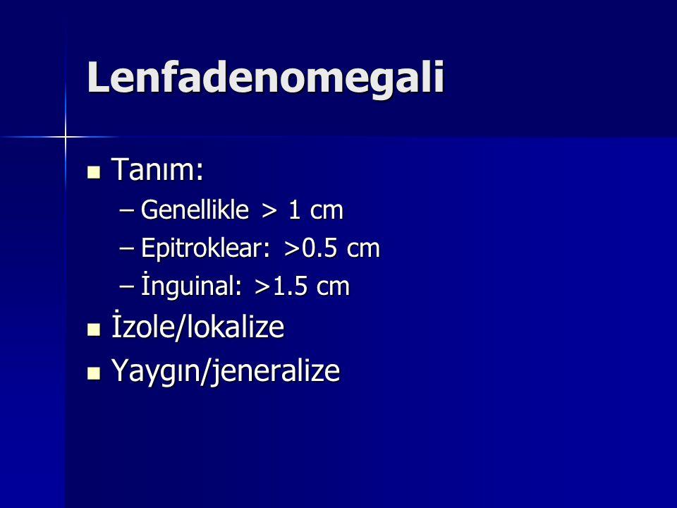 Lenfadenomegali Tanım: Tanım: –Genellikle > 1 cm –Epitroklear: >0.5 cm –İnguinal: >1.5 cm İzole/lokalize İzole/lokalize Yaygın/jeneralize Yaygın/jener