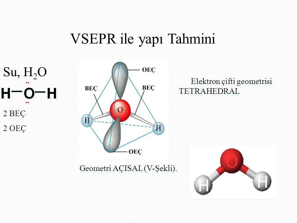 VSEPR ile yapı Tahmini Su, H 2 O Elektron çifti geometrisi TETRAHEDRAL Elektron çifti geometrisi TETRAHEDRAL Geometri AÇISAL (V-Şekli).