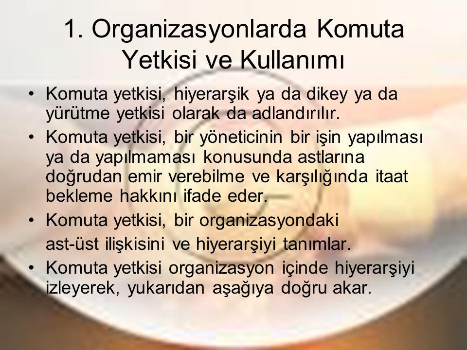 1. Organizasyonlarda Komuta Yetkisi ve Kullanımı Komuta yetkisi, hiyerarşik ya da dikey ya da yürütme yetkisi olarak da adlandırılır. Komuta yetkisi,