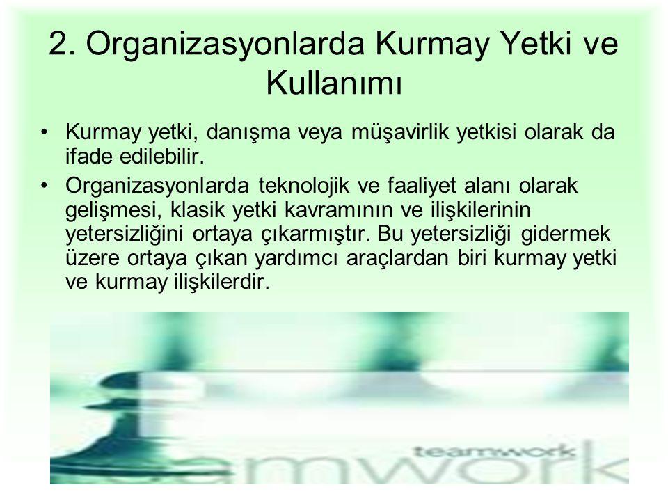 2. Organizasyonlarda Kurmay Yetki ve Kullanımı Kurmay yetki, danışma veya müşavirlik yetkisi olarak da ifade edilebilir. Organizasyonlarda teknolojik