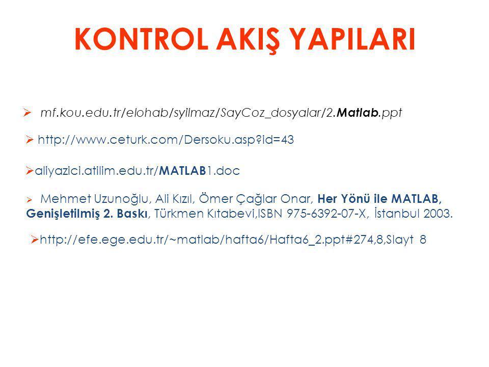 KONTROL AKIŞ YAPILARI  mf.kou.edu.tr/elohab/syilmaz/SayCoz_dosyalar/2. Matlab.ppt  http://www.ceturk.com/Dersoku.asp?id=43  aliyazici.atilim.edu.tr
