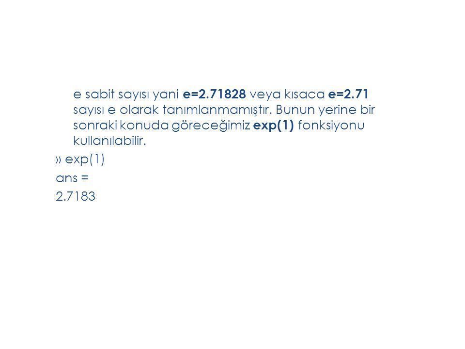 e sabit sayısı yani e=2.71828 veya kısaca e=2.71 sayısı e olarak tanımlanmamıştır. Bunun yerine bir sonraki konuda göreceğimiz exp(1) fonksiyonu kulla