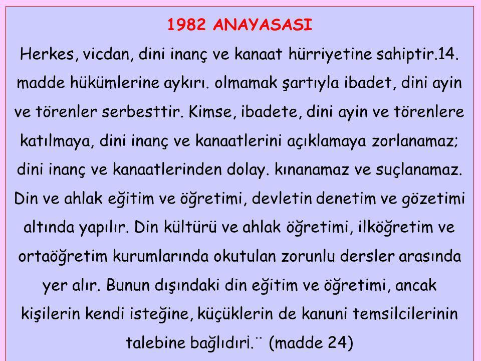 1982 ANAYASASI Herkes, vicdan, dini inanç ve kanaat hürriyetine sahiptir.14. madde hükümlerine aykırı. olmamak şartıyla ibadet, dini ayin ve törenler