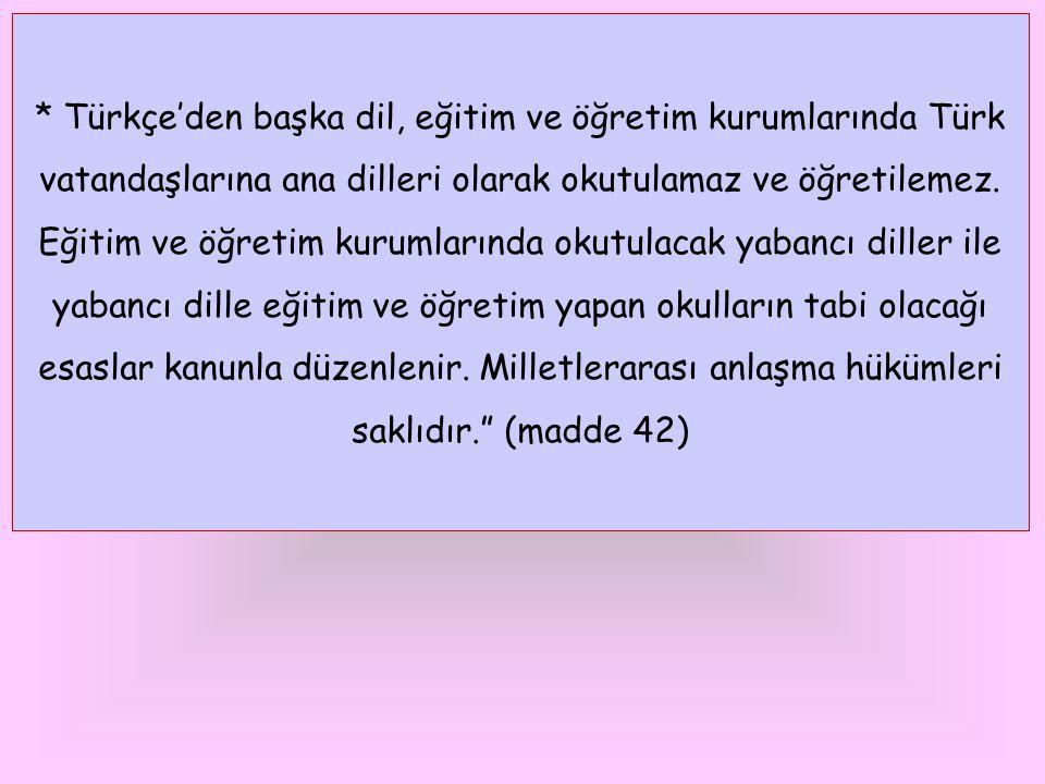 * Türkçe'den başka dil, eğitim ve öğretim kurumlarında Türk vatandaşlarına ana dilleri olarak okutulamaz ve öğretilemez. Eğitim ve öğretim kurumlarınd