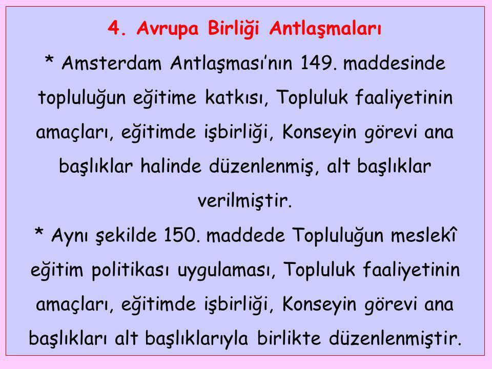 4. Avrupa Birliği Antlaşmaları * Amsterdam Antlaşması'nın 149. maddesinde topluluğun eğitime katkısı, Topluluk faaliyetinin amaçları, eğitimde işbirli