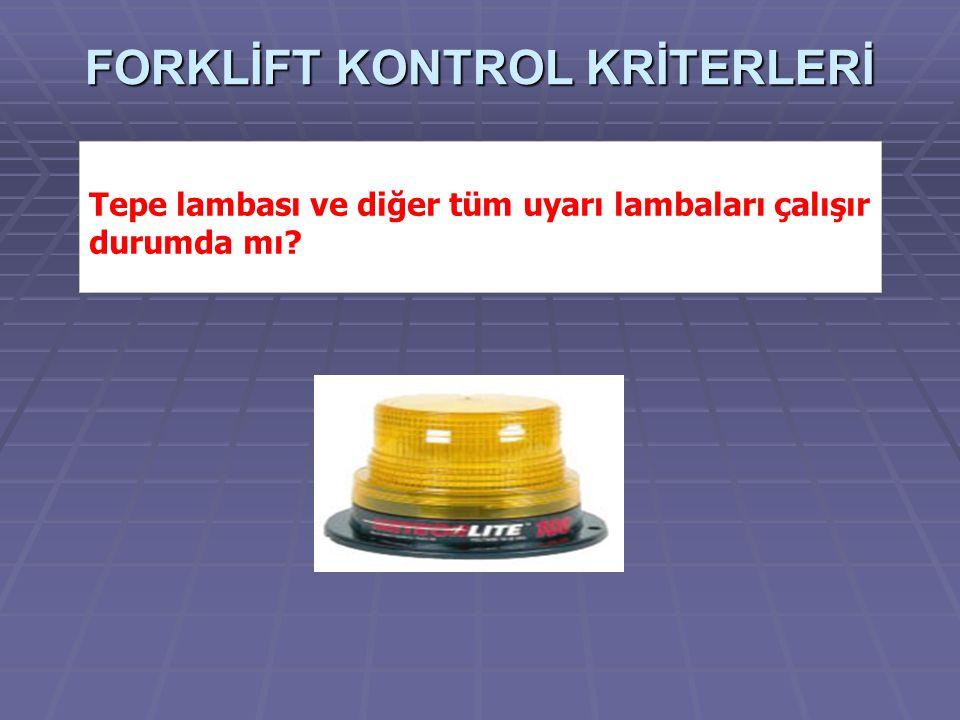 FORKLİFT KONTROL KRİTERLERİ Tepe lambası ve diğer tüm uyarı lambaları çalışır durumda mı?