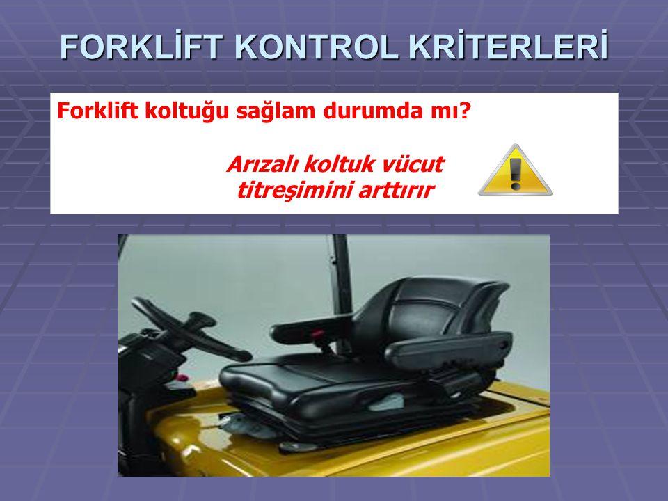 FORKLİFT KONTROL KRİTERLERİ Forklift koltuğu sağlam durumda mı? Arızalı koltuk vücut titreşimini arttırır