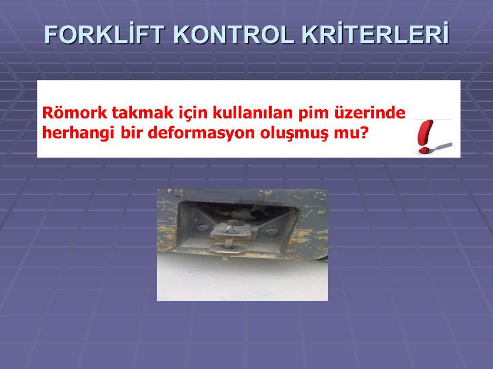 Römork takmak için kullanılan pim üzerinde herhangi bir deformasyon oluşmuş mu? FORKLİFT KONTROL KRİTERLERİ
