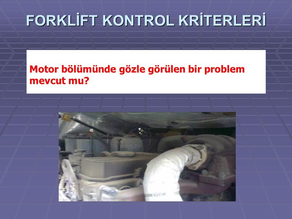 FORKLİFT KONTROL KRİTERLERİ Motor bölümünde gözle görülen bir problem mevcut mu?