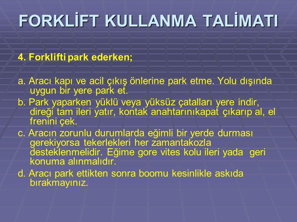 4. Forklifti park ederken; a. Aracı kapı ve acil çıkış önlerine park etme. Yolu dışında uygun bir yere park et. b. Park yaparken yüklü veya yüksüz çat