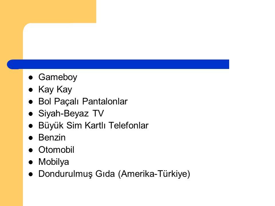 Gameboy Kay Kay Bol Paçalı Pantalonlar Siyah-Beyaz TV Büyük Sim Kartlı Telefonlar Benzin Otomobil Mobilya Dondurulmuş Gıda (Amerika-Türkiye)
