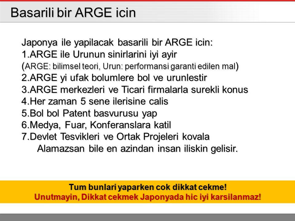 Basarili bir ARGE icin Basarili bir ARGE icin Japonya ile yapilacak basarili bir ARGE icin: 1.ARGE ile Urunun sinirlarini iyi ayir ( ARGE: bilimsel teori, Urun: performansi garanti edilen mal ) 2.ARGE yi ufak bolumlere bol ve urunlestir 3.ARGE merkezleri ve Ticari firmalarla surekli konus 4.Her zaman 5 sene ilerisine calis 5.Bol bol Patent basvurusu yap 6.Medya, Fuar, Konferanslara katil 7.Devlet Tesvikleri ve Ortak Projeleri kovala Alamazsan bile en azindan insan iliskin gelisir.