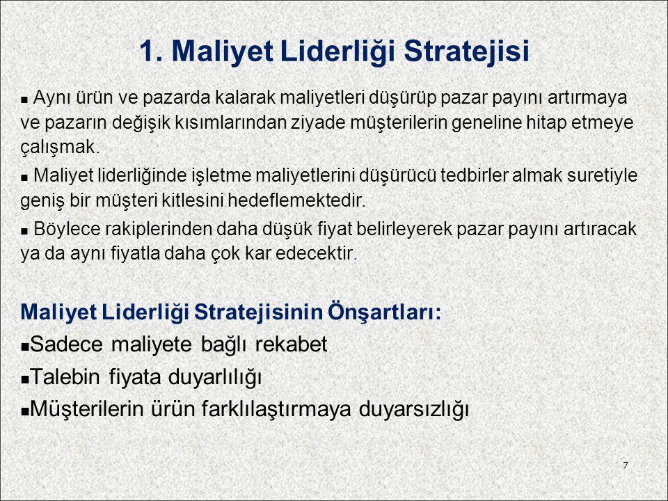 1. Maliyet Liderliği Stratejisi Aynı ürün ve pazarda kalarak maliyetleri düşürüp pazar payını artırmaya ve pazarın değişik kısımlarından ziyade müşter