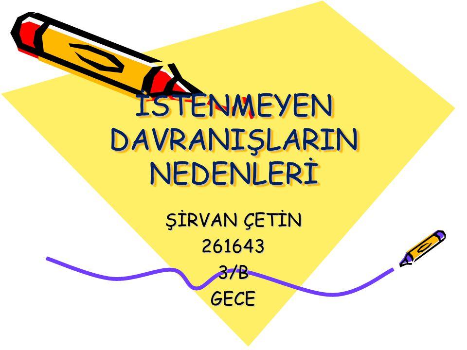 İSTENMEYEN DAVRANIŞLARIN NEDENLERİ ŞİRVAN ÇETİN 2616433/BGECE