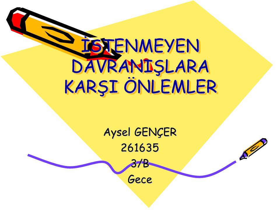 İSTENMEYEN DAVRANIŞLARA KARŞI ÖNLEMLER Aysel GENÇER 2616353/BGece