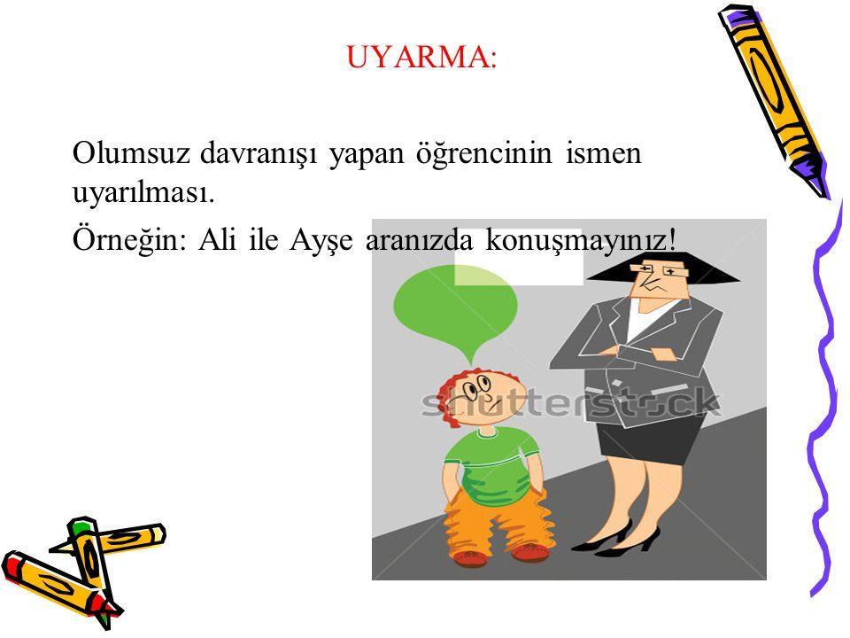 UYARMA: Olumsuz davranışı yapan öğrencinin ismen uyarılması. Örneğin: Ali ile Ayşe aranızda konuşmayınız!