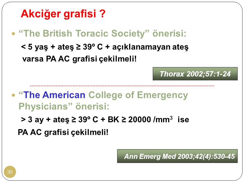 "Akciğer grafisi ? 35 ""The British Toracic Society"" önerisi: < 5 yaş + ateş ≥ 39º C + açıklanamayan ateş varsa PA AC grafisi çekilmeli! ""The American C"