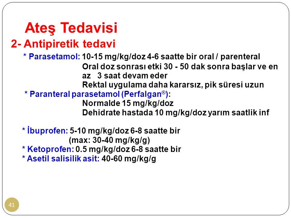 Ateş Tedavisi 41 2- Antipiretik tedavi * Parasetamol: 10-15 mg/kg/doz 4-6 saatte bir oral / parenteral Oral doz sonrası etki 30 - 50 dak sonra başlar ve en az 3 saat devam eder Rektal uygulama daha kararsız, pik süresi uzun * Paranteral parasetamol (Perfalgan ® ): Normalde 15 mg/kg/doz Dehidrate hastada 10 mg/kg/doz yarım saatlik inf * İbuprofen: 5-10 mg/kg/doz 6-8 saatte bir (max: 30-40 mg/kg/g) * Ketoprofen: 0.5 mg/kg/doz 6-8 saatte bir * Asetil salisilik asit: 40-60 mg/kg/g