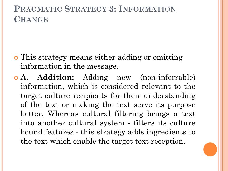 P RAGMATIC S TRATEGY 3: I NFORMATION C HANGE This strategy means either adding or omitting information in the message. A. Addition: Adding new (non-in