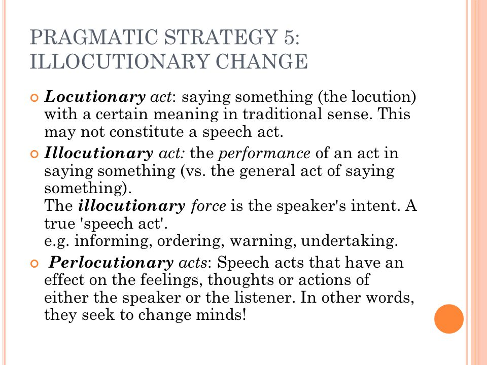 PRAGMATIC STRATEGY 5: ILLOCUTIONARY CHANGE Locutionary act : saying something (the locution) with a certain meaning in traditional sense. This may not