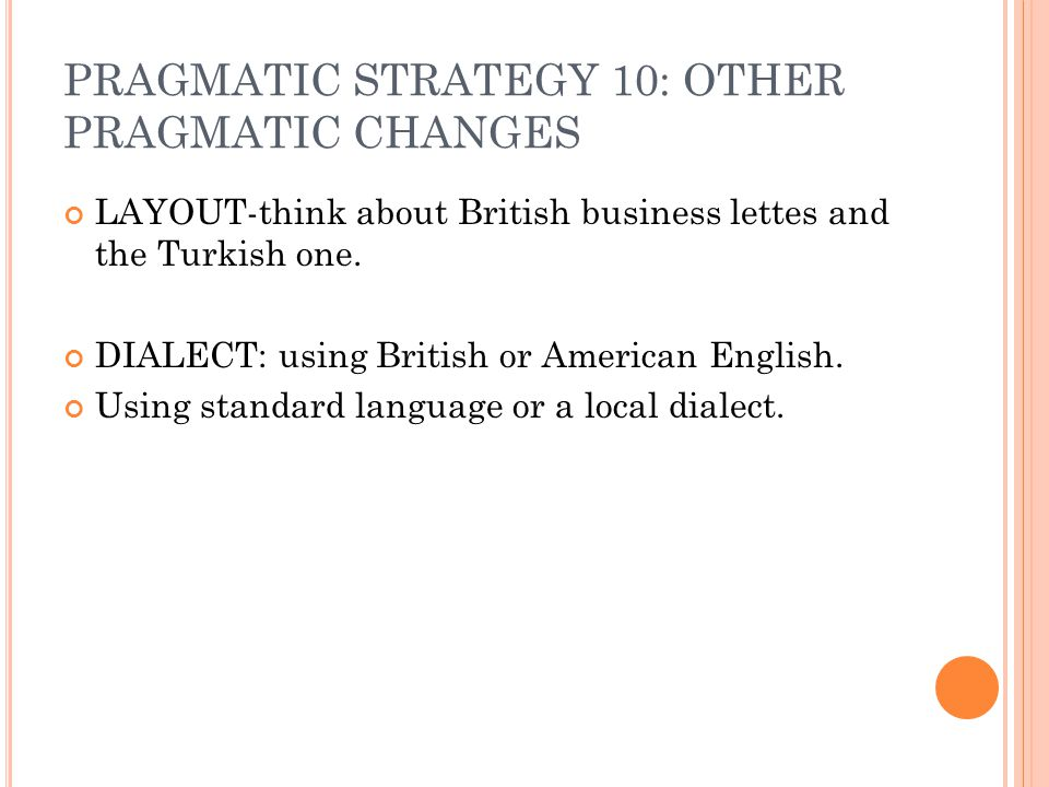 PRAGMATIC STRATEGY 10: OTHER PRAGMATIC CHANGES LAYOUT-think about British business lettes and the Turkish one. DIALECT: using British or American Engl