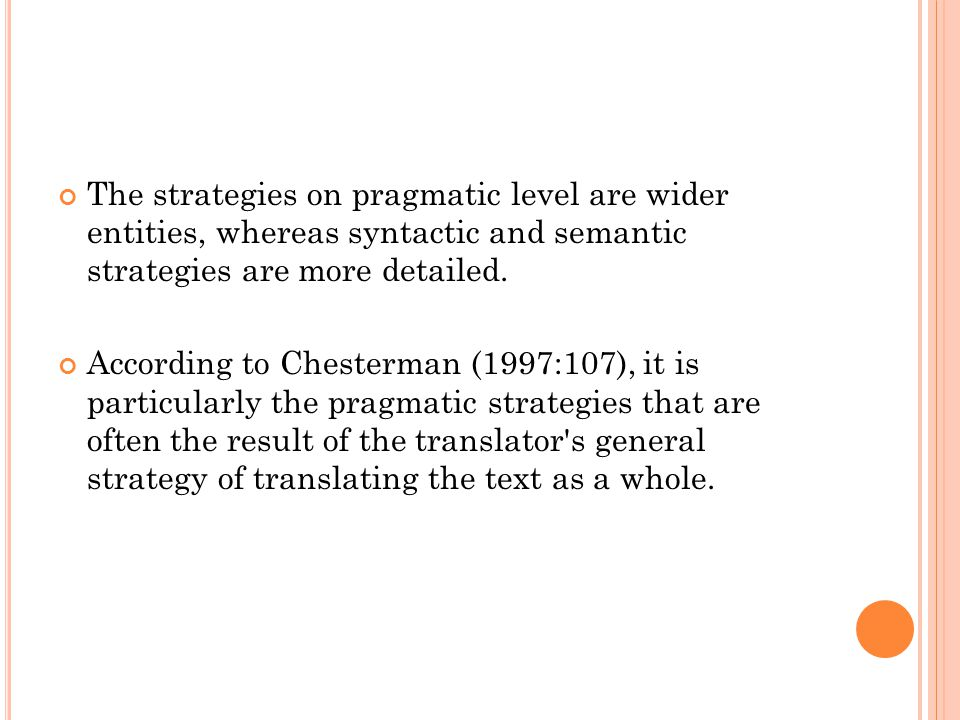 The strategies on pragmatic level are wider entities, whereas syntactic and semantic strategies are more detailed. According to Chesterman (1997:107),