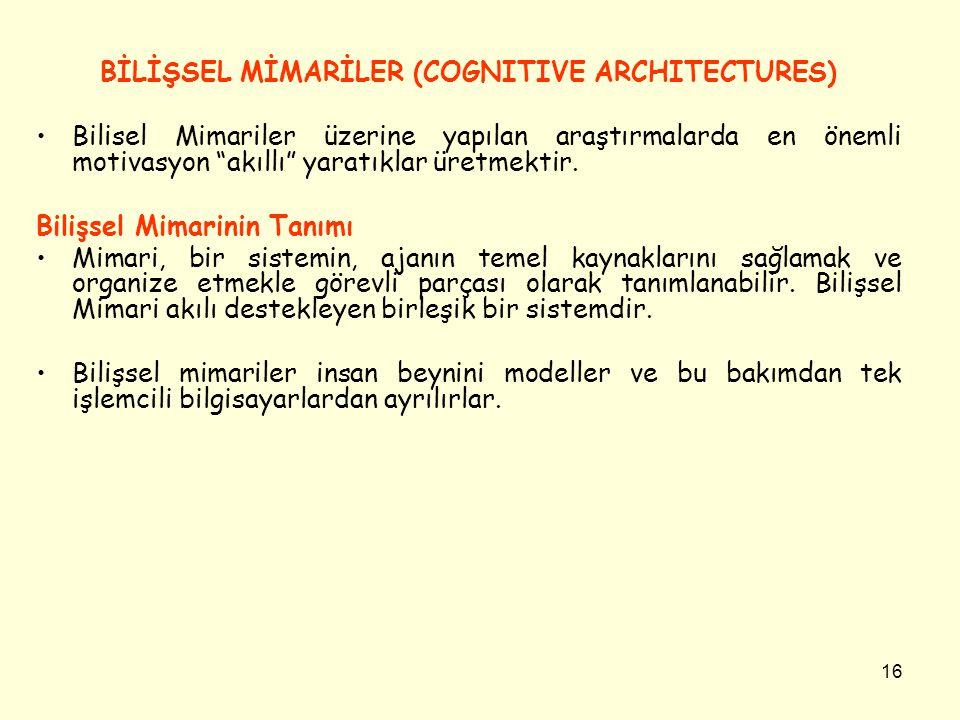 """16 BİLİŞSEL MİMARİLER (COGNITIVE ARCHITECTURES) Bilisel Mimariler üzerine yapılan araştırmalarda en önemli motivasyon """"akıllı"""" yaratıklar üretmektir."""